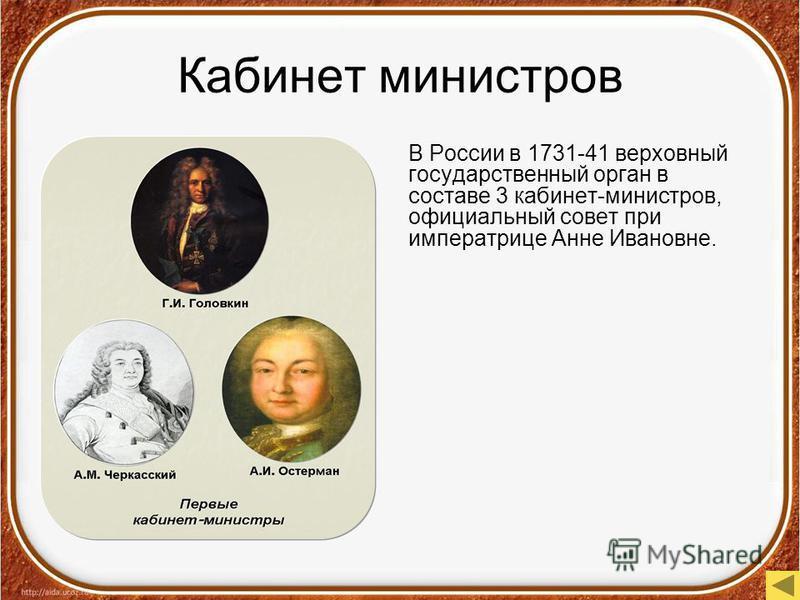 Кабинет министров В России в 1731-41 верховный государственный орган в составе 3 кабинет-министров, официальный совет при императрице Анне Ивановне.