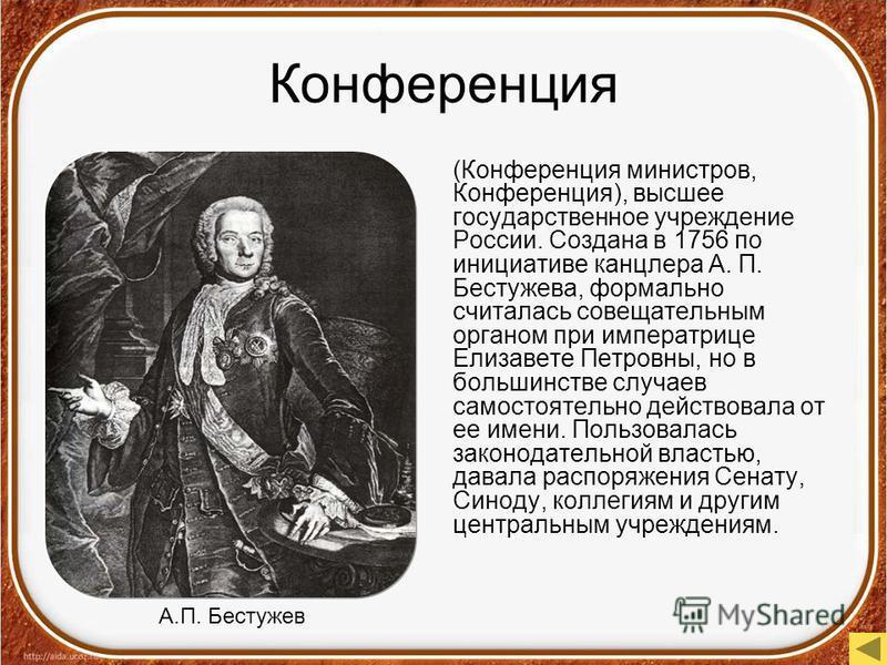Конференция (Конференция министров, Конференция), высшее государственное учреждение России. Создана в 1756 по инициативе канцлера А. П. Бестужева, формально считалась совещательным органом при императрице Елизавете Петровны, но в большинстве случаев