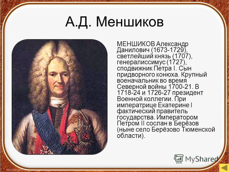 А.Д. Меншиков МЕНШИКОВ Александр Данилович (1673-1729), светлейший князь (1707), генералиссимус (1727), сподвижник Петра I. Сын придворного конюха. Крупный военачальник во время Северной войны 1700-21. В 1718-24 и 1726-27 президент Военной коллегии.