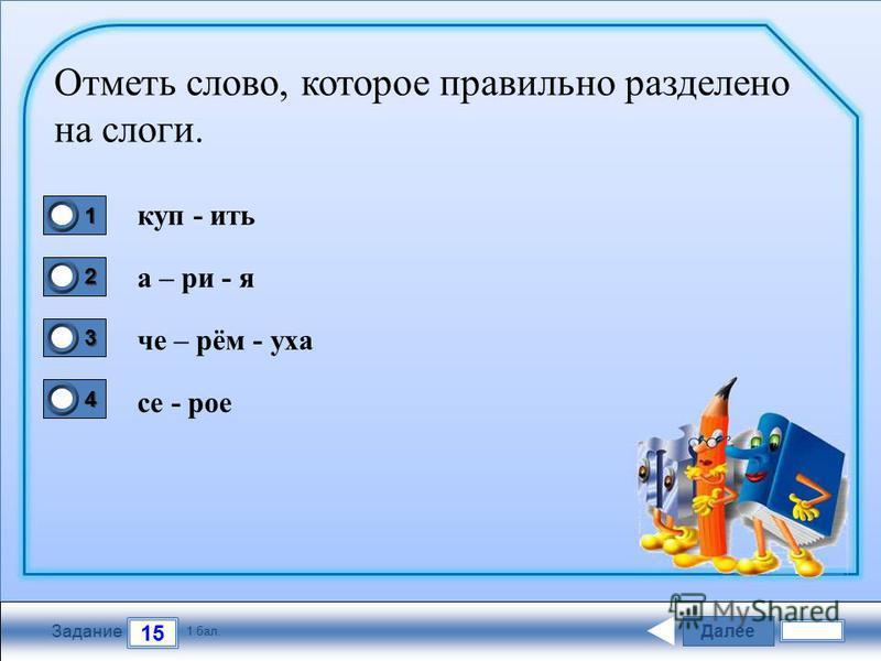 Далее 15 Задание 1 бал. 1111 2222 3333 4444 Отметь слово, которое правильно разделено на слоги. купить ария че – рём - уха се - рое