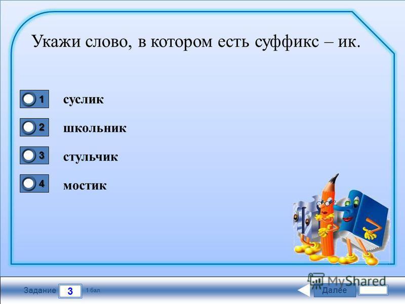 Далее 3 Задание 1 бал. 1111 2222 3333 4444 Укажи слово, в котором есть суффикс – ик. суслик школьник стульчик мостик