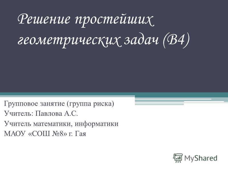 Решение простейших геометрических задач (В4) Групповое занятие (группа риска) Учитель: Павлова А.С. Учитель математики, информатики МАОУ «СОШ 8» г. Гая