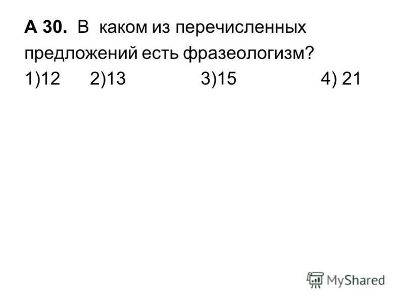 А 30. В каком из перечисленных предложений есть фразеологизм? 1)12 2)13 3)15 4) 21