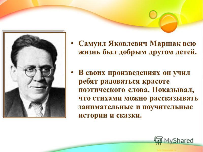 Самуил Яковлевич Маршак всю жизнь был добрым другом детей. В своих произведениях он учил ребят радоваться красоте поэтического слова. Показывал, что стихами можно рассказывать занимательные и поучительные истории и сказки.
