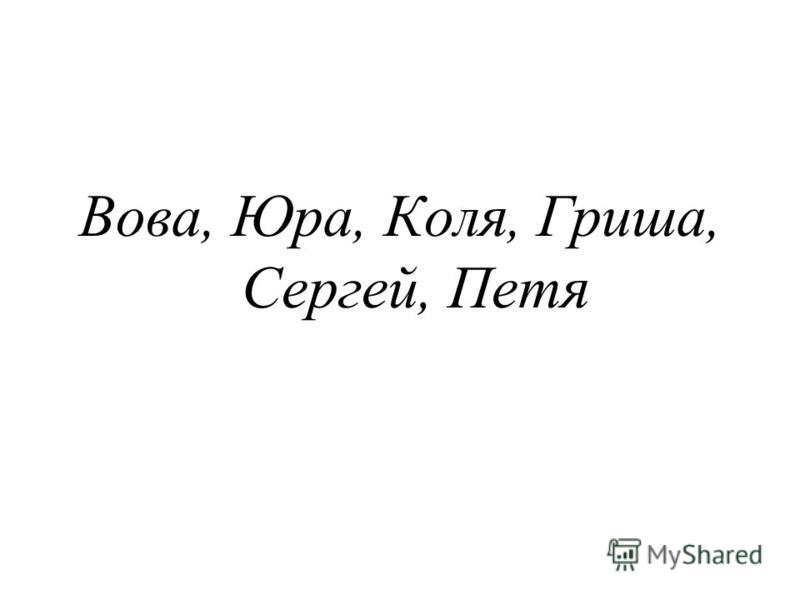 Вова, Юра, Коля, Гриша, Сергей, Петя
