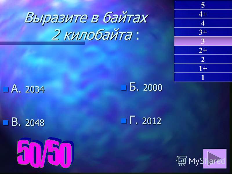 Выразите в байтах 2 килобайта Выразите в байтах 2 килобайта : n А. 2034 n В. 2048 n Б. 2000 n Г. 2012 3 1 4+ 4 3+ 2+ 2 1+ 5