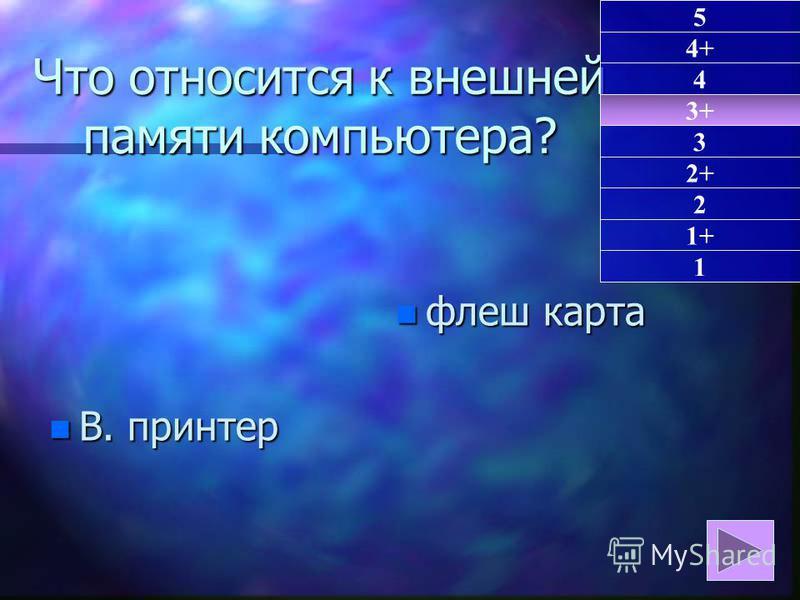 Что относится к внешней памяти компьютера? n В. принтер n флеш карта 3+ 1 4+ 4 3 2+ 2 1+ 5