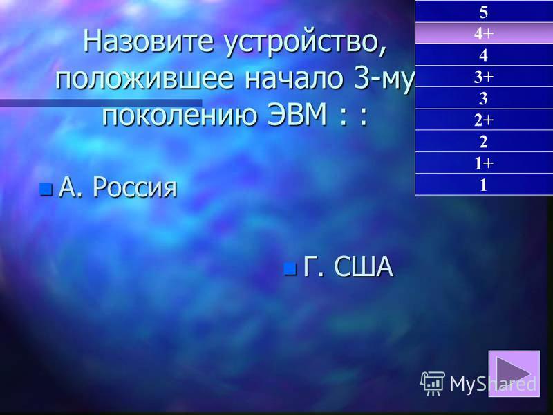 Назовите устройство, положившее начало 3-му поколению ЭВМ: : Назовите устройство, положившее начало 3-му поколению ЭВМ : : n А. Россия n Г. США 4+ 1 4 3+ 3 2+ 2 1+ 5