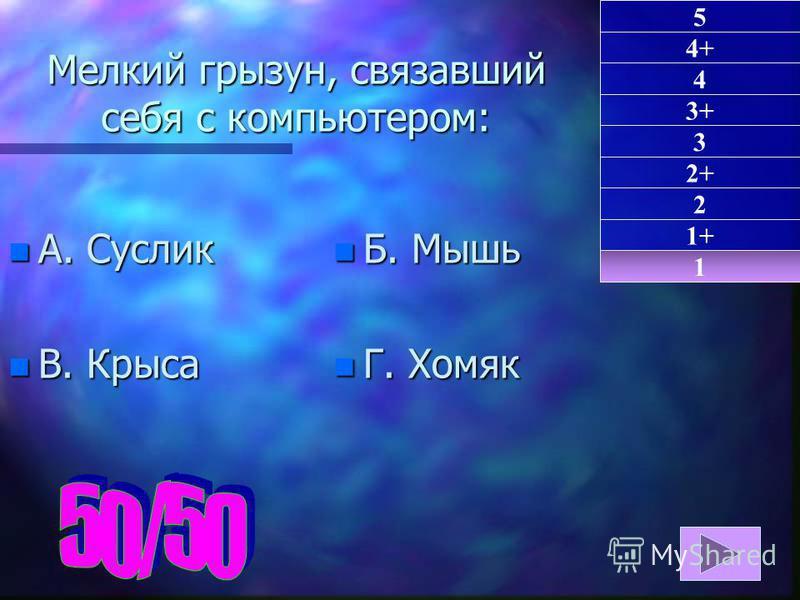 Мелкий грызун, связавший себя с компьютером: n А. Суслик n В. Крыса n Б. Мышь n Г. Хомяк 1 1+ 2 5 4+ 4 3+ 3 2+