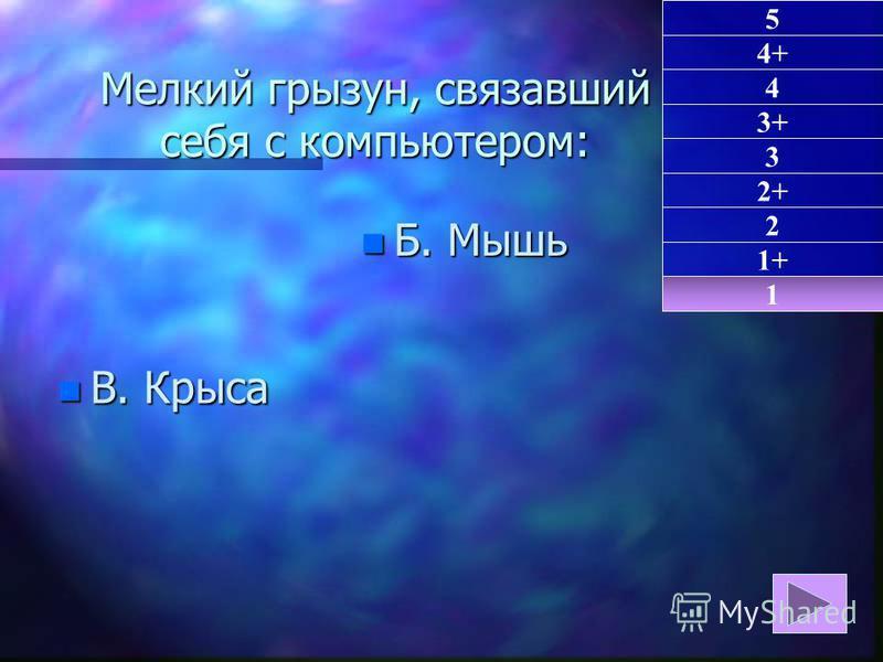 Мелкий грызун, связавший себя с компьютером: n В. Крыса n Б. Мышь 1 1+ 5 4+ 4 3+ 3 2+ 2