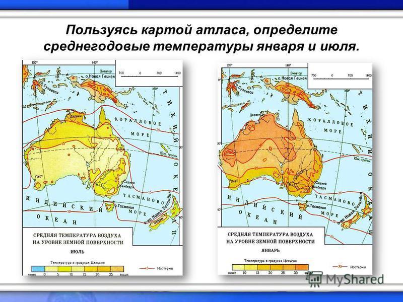 Пользуясь картой атласа, определите среднегодовые температуры января и июля.
