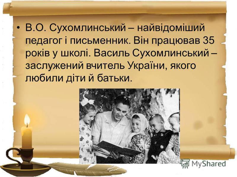 В.О. Сухомлинський – найвідоміший педагог і письменник. Він працював 35 років у школі. Василь Сухомлинський – заслужений вчитель України, якого любили діти й батьки.
