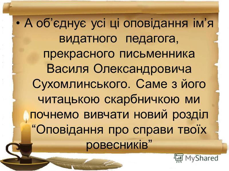 А обєднує усі ці оповідання імя видатного педагога, прекрасного письменника Василя Олександровича Сухомлинського. Саме з його читацькою скарбничкою ми почнемо вивчати новий розділ Оповідання про справи твоїх ровесників