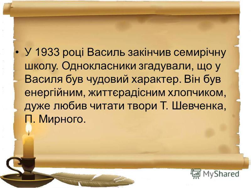У 1933 році Василь закінчив семирічну школу. Однокласники згадували, що у Василя був чудовий характер. Він був енергійним, життєрадісним хлопчиком, дуже любив читати твори Т. Шевченка, П. Мирного.