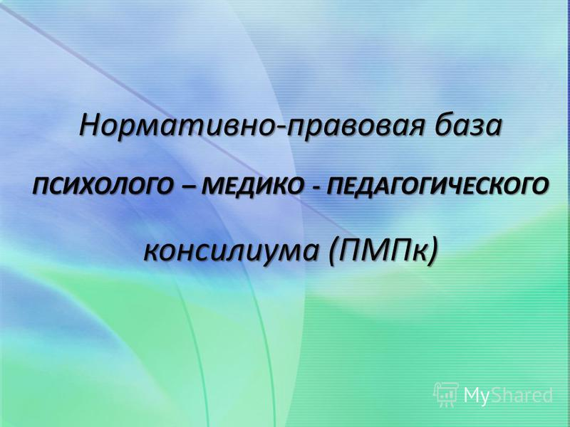 Нормативно-правовая база ПСИХОЛОГО – МЕДИКО - ПЕДАГОГИЧЕСКОГО консилиума (ПМПк)
