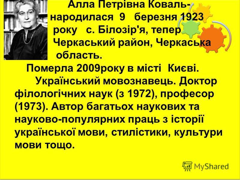 А́лла Петрі́вна Кова́ль- народилася 9 березня 1923 року с. Білозір'я, тепер Черкаський район, Черкаська область. Померла 2009року в місті Києві. Український мовознавець. Доктор філологічних наук (з 1972), професор (1973). Автор багатьох наукових та н