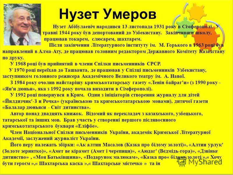 Нузет Умеров Нузет Абібулаевіч народився 13 листопада 1931 року в Сімферополі. У травні 1944 року був депортований до Узбекистану. Закінчивши школу, працював токарем, слюсарем, шахтарем. Після закінчення Літературного інституту ім. М. Горького в 1963