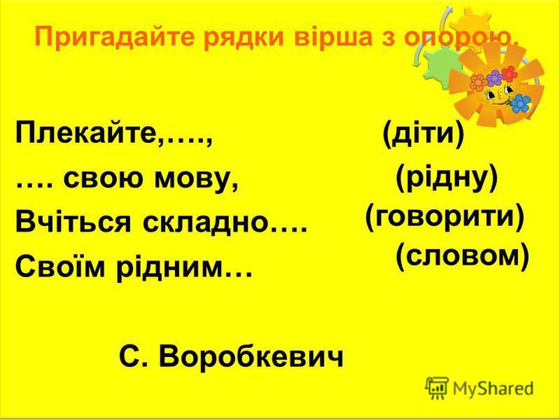Пригадайте рядки вірша з опорою. Плекайте,…., …. свою мову, Вчіться складно…. Своїм рідним… С. Воробкевич (діти) (рідну) (говорити) (словом)