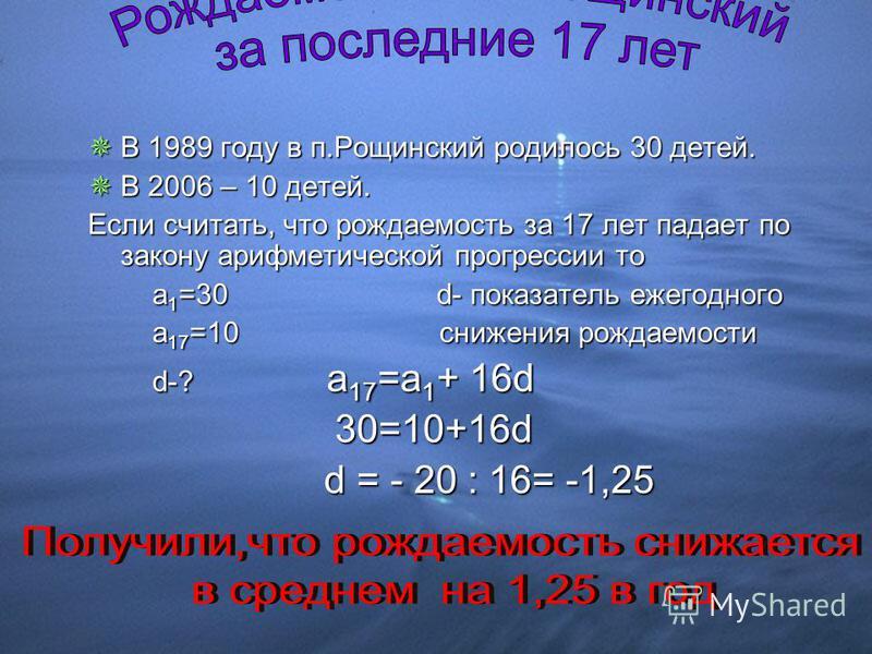В 1989 году в п.Рощинский родилось 30 детей. В 1989 году в п.Рощинский родилось 30 детей. В 2006 – 10 детей. В 2006 – 10 детей. Если считать, что рождаемость за 17 лет падает по закону арифметической прогрессии то а 1 =30d- показатель ежегодного а 1