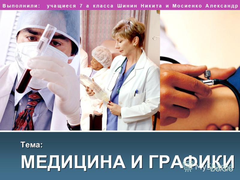 L/O/G/O Тема: МЕДИЦИНА И ГРАФИКИ Выполнили: учащиеся 7 а класса Шинин Никита и Мосиенко Александр
