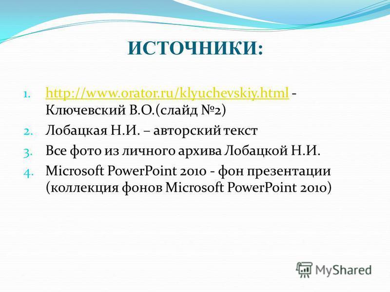 ИСТОЧНИКИ: 1. http://www.orator.ru/klyuchevskiy.html - Ключевский В.О.(слайд 2) http://www.orator.ru/klyuchevskiy.html 2. Лобацкая Н.И. – авторский текст 3. Все фото из личного архива Лобацкой Н.И. 4. Microsoft PowerPoint 2010 - фон презентации (колл