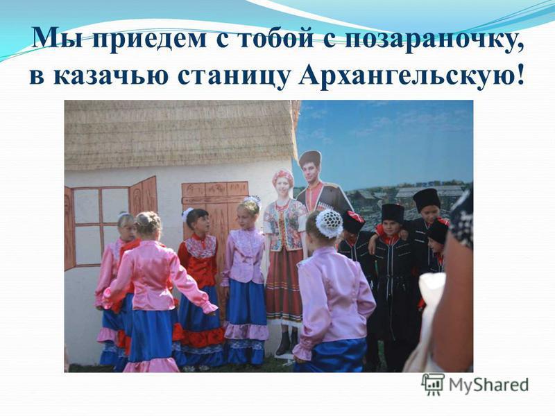 Мы приедем с тобой с позараночку, в казачью станицу Архангельскую!