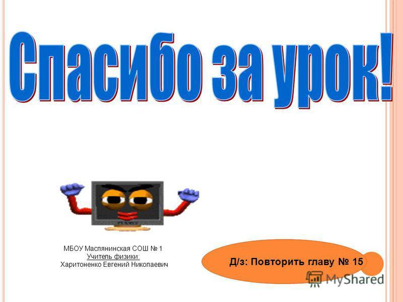 МБОУ Маслянинская СОШ 1 Учитель физики: Харитоненко Евгений Николаевич Д/з: Повторить главу 15