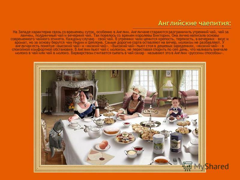 На Западе характерна связь со временем суток, особенно в Англии. Англичане стараются разграничить утренний чай, чай за ланчем, полдничный чай и вечерний чай. Так повелось со времен королевы Виктории. Она лично написала основы современного чайного эти