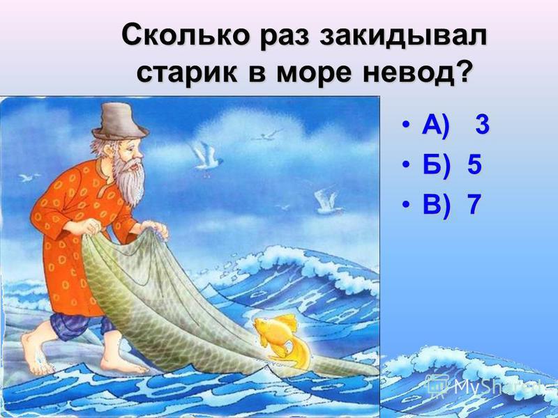 Сколько раз ходил старик к морю по приказу старухи? А) 3А) 3 Б) 5Б) 5 В) 7В) 7