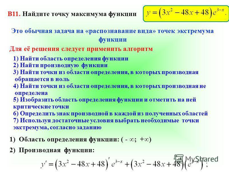 B11. Найдите точку максимума функции Это обычная задача на «распознавание вида» точек экстремума функции Для её решения следует применить алгоритм 1) Найти область определения функции 2) Найти производную функции 3) Найти точки из области определения