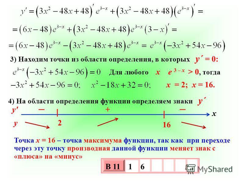 3) Находим точки из области определения, в которых у´ = 0: Для любого х е 3 – х > 0, тогда 4) На области определения функции определяем знаки у´ у' у х 2 16 + Точка х = 16 – точка максимума функции, так как при переходе через эту точку производная да