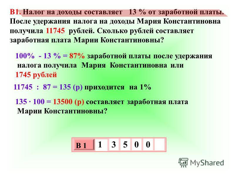 B1. Налог на доходы составляет 13 % от заработной платы. После удержания налога на доходы Мария Константиновна получила 11745 рублей. Сколько рублей составляет заработная плата Марии Константиновны? 100% - 13 % = 87% заработной платы после удержания