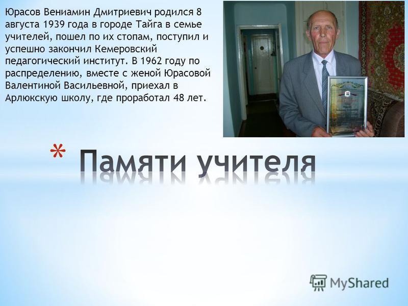 Юрасов Вениамин Дмитриевич родился 8 августа 1939 года в городе Тайга в семье учителей, пошел по их стопам, поступил и успешно закончил Кемеровский педагогический институт. В 1962 году по распределению, вместе с женой Юрасовой Валентиной Васильевной,