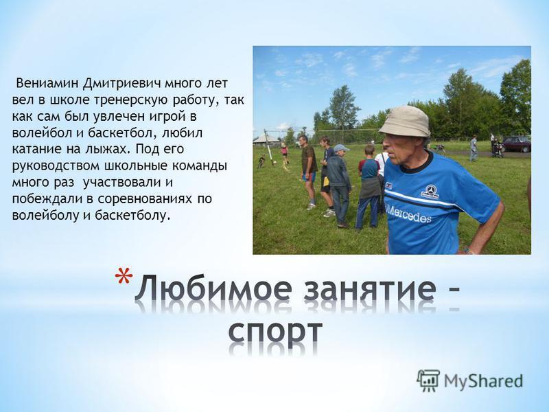 Вениамин Дмитриевич много лет вел в школе тренерскую работу, так как сам был увлечен игрой в волейбол и баскетбол, любил катание на лыжах. Под его руководством школьные команды много раз участвовали и побеждали в соревнованиях по волейболу и баскетбо