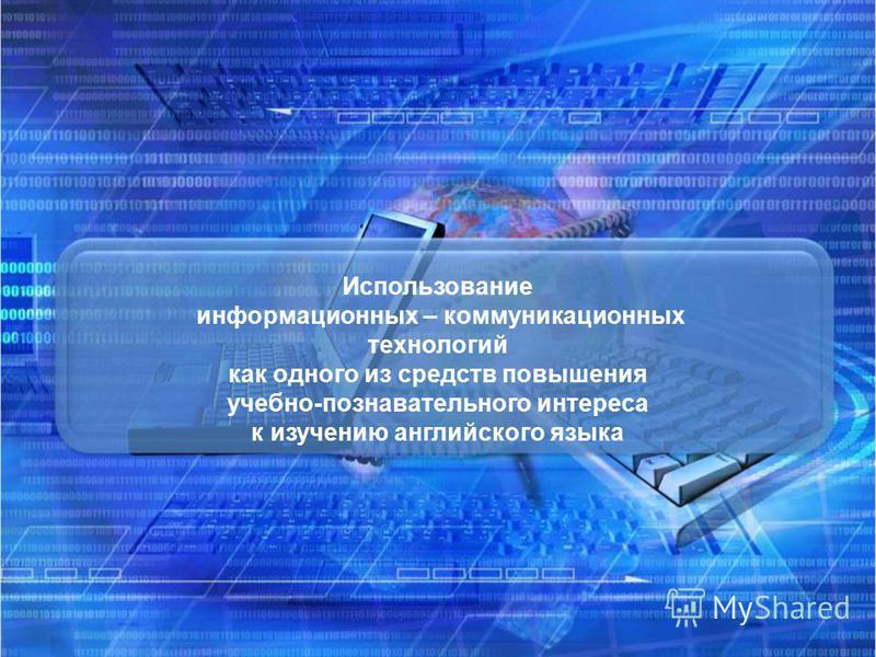 Использование информационных – коммуникационных технологий как одного из средств повышения учебно-познавательного интереса к изучению английского языка