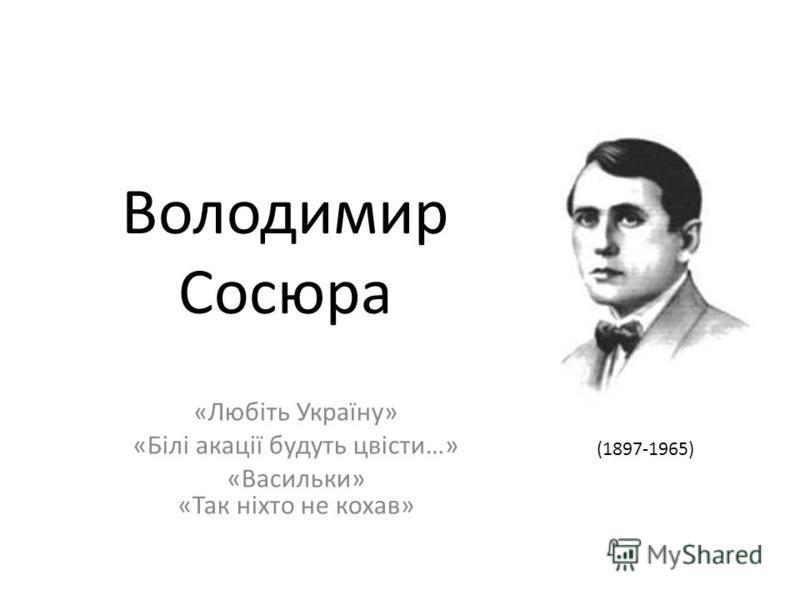Володимир Сосюра «Любіть Україну» «Білі акації будуть цвісти…» «Васильки» «Так ніхто не кохав» (1897-1965)