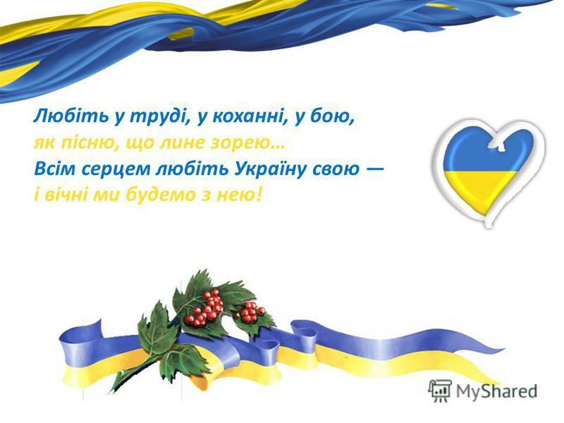 Любіть у труді, у коханні, у бою, як пісню, що лине зорею… Всім серцем любіть Україну свою і вічні ми будемо з нею!