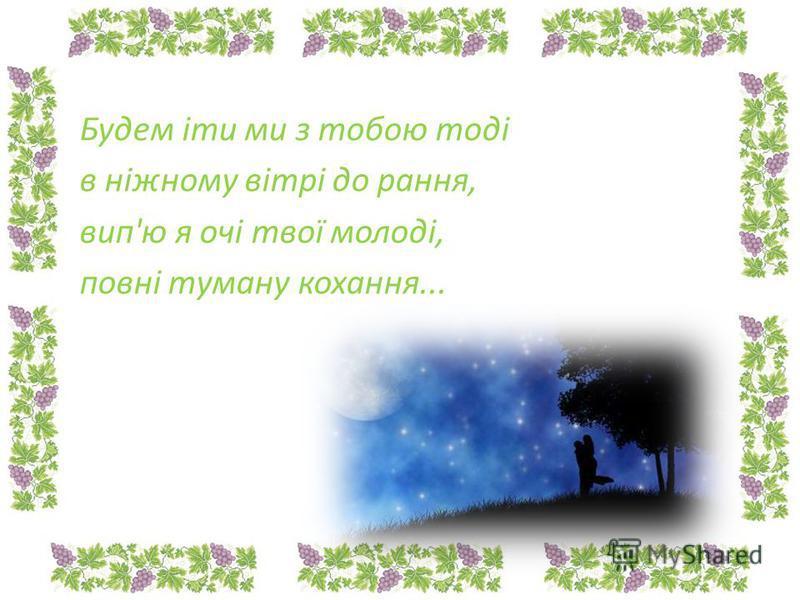 Будем іти ми з тобою тоді в ніжному вітрі до рання, вип'ю я очі твої молоді, повні туману кохання...