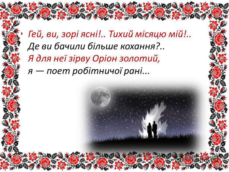 Гей, ви, зорі ясні!.. Тихий місяцю мій!.. Де ви бачили більше кохання?.. Я для неї зірву Оріон золотий, я поет робітничої рані...