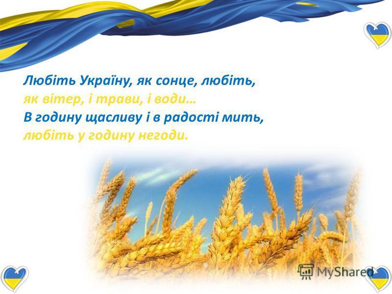 Любіть Україну, як сонце, любіть, як вітер, і трави, і води… В годину щасливу і в радості мить, любіть у годину негоди.