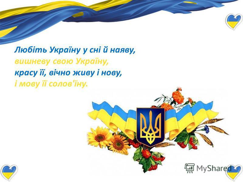 Любіть Україну у сні й наяву, вишневу свою Україну, красу її, вічно живу і нову, і мову її солов'їну.