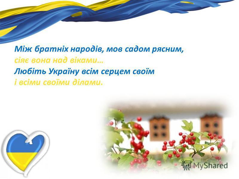 Між братніх народів, мов садом рясним, сіяє вона над віками… Любіть Україну всім серцем своїм і всіми своїми ділами.