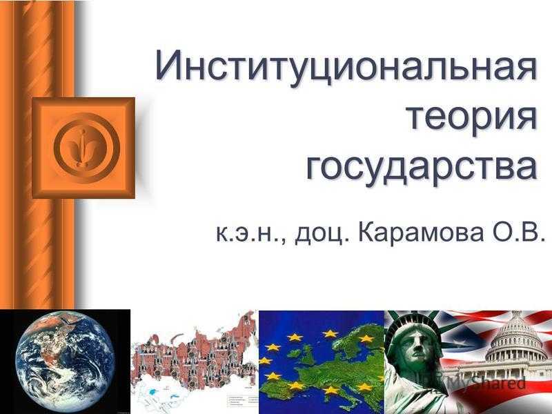 Институциональная теория государства к.э.н., доц. Карамова О.В.