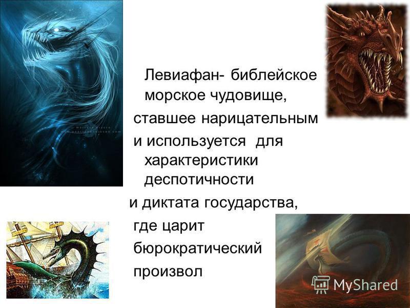 Левиафан- библейское морское чудовище, ставшее нарицательным и используется для характеристики деспотичности и диктата государства, где царит бюрократический произвол