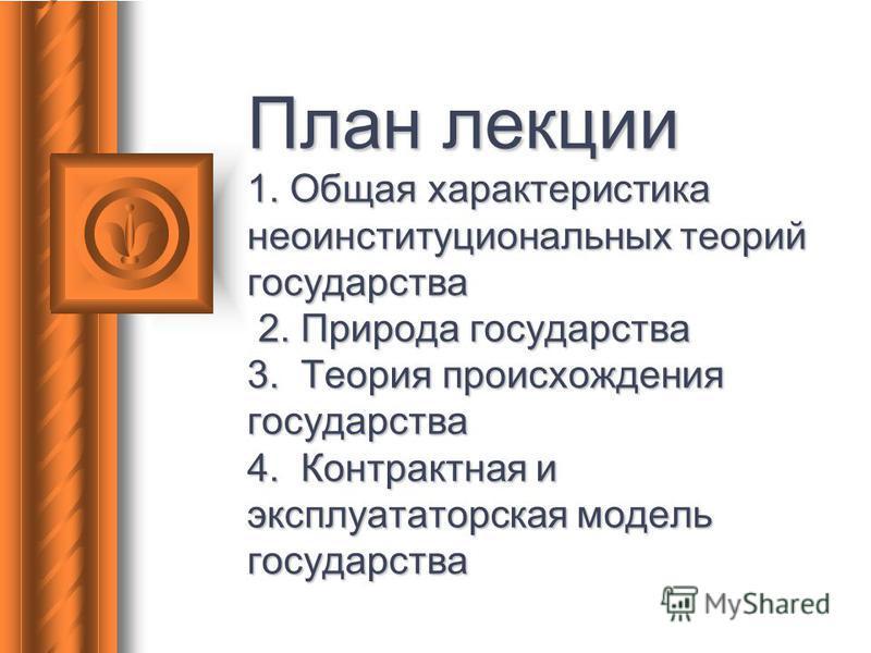 План лекции 1. Общая характеристика неоинституциональных теорий государства 2. Природа государства 3. Теория происхождения государства 4. Контрактная и эксплуататорская модель государства