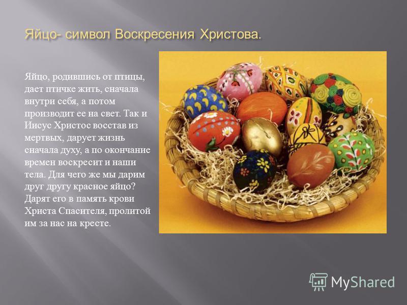 Яйцо - символ Воскресения Христова. Яйцо, родившись от птицы, дает птичке жить, сначала внутри себя, а потом производит ее на свет. Так и Иисус Христос восстав из мертвых, дарует жизнь сначала духу, а по окончание времен воскресит и наши тела. Для че