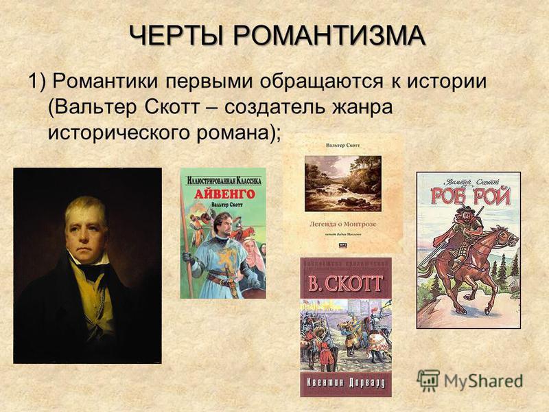 ЧЕРТЫ РОМАНТИЗМА 1) Романтики первыми обращаются к истории (Вальтер Скотт – создатель жанра исторического романа);