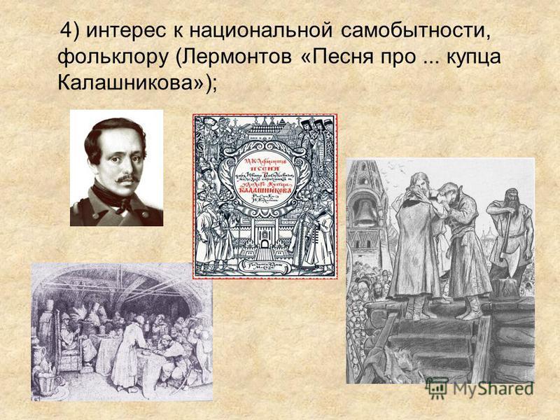 4) интерес к национальной самобытности, фольклору (Лермонтов «Песня про... купца Калашникова»);