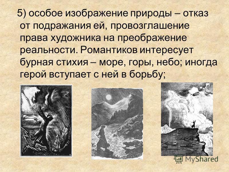 5) особое изображение природы – отказ от подражания ей, провозглашение права художника на преображение реальности. Романтиков интересует бурная стихия – море, горы, небо; иногда герой вступает с ней в борьбу;