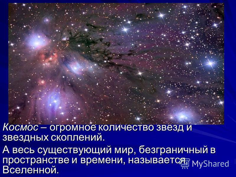Космос – огромное количество звезд и звездных скоплений. А весь существующий мир, безграничный в пространстве и времени, называется Вселенной.